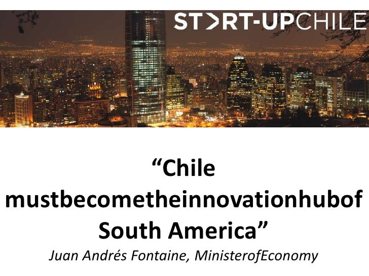 """Chile mustbecometheinnovationhubofSouth America""Juan Andrés Fontaine, MinisterofEconomy<br />"