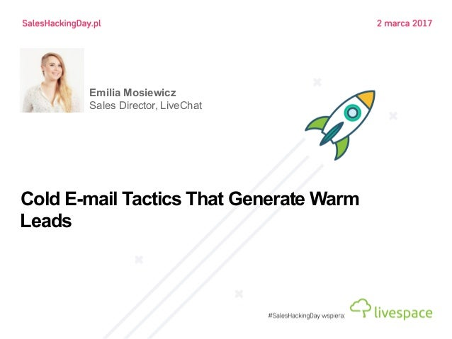 Cold E-mail Tactics That Generate Warm Leads Emilia Mosiewicz Sales Director, LiveChat