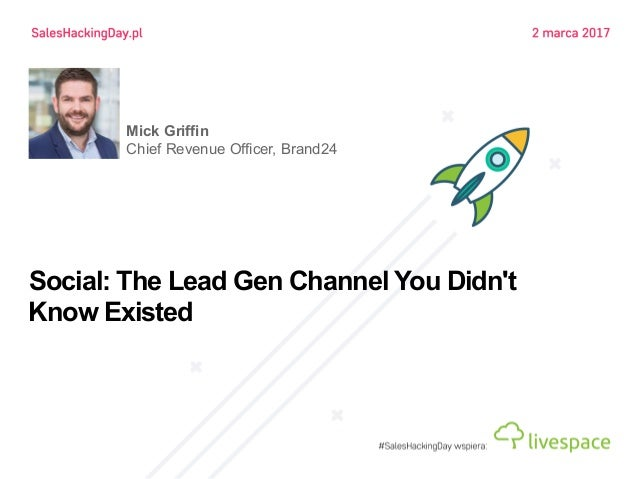 Social: The Lead Gen Channel You Didn't Know Existed Mick Griffin Chief Revenue Officer, Brand24
