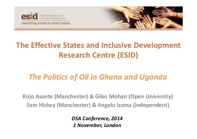 The Effective States and Inclusive Development Research Centre (ESID) The Politics of Oil in Ghana and Uganda Kojo Asante ...