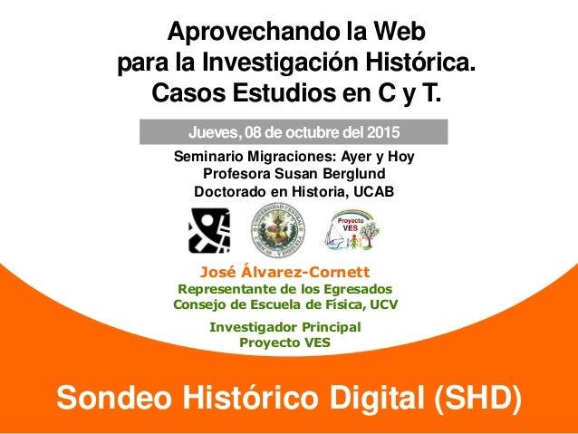 Sondeo Histórico Digital (SHD) Aprovechando la Web para la Investigación Histórica. Casos Estudios en C y T. José Álvarez-...