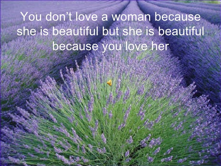 You don't love a woman because she is beautiful but she is beautiful because you love her