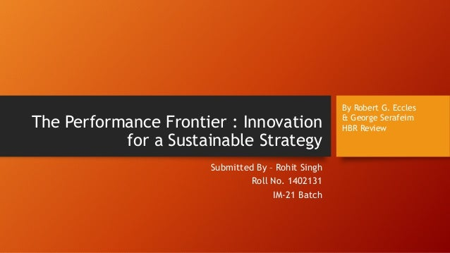 The Performance Frontier : Innovation for a Sustainable Strategy Submitted By – Rohit Singh Roll No. 1402131 IM-21 Batch B...