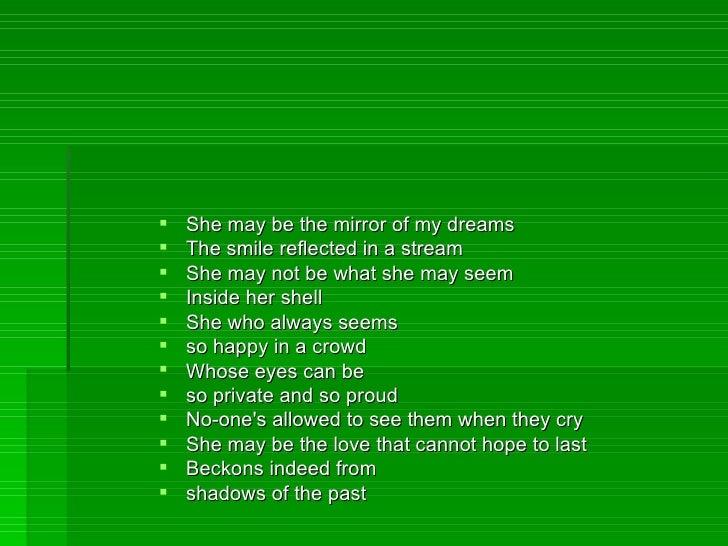 <ul><li>She may be the mirror of my dreams </li></ul><ul><li>The smile reflected in a stream </li></ul><ul><li>She may not...