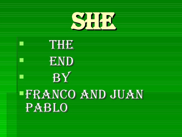 she <ul><li>the  </li></ul><ul><li>end </li></ul><ul><li>by </li></ul><ul><li>Franco and Juan pablo   </li></ul>