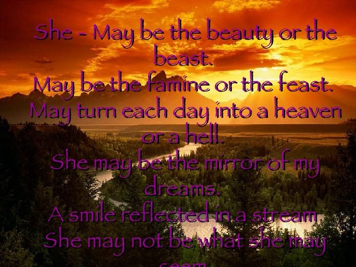 She - May be the beauty or the beast.  May be the famine or the feast.  May turn each day into a heaven or a hell.  She ma...