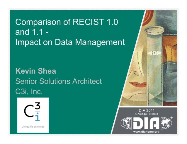 Comparison of RECIST 1.0 and 1.1 - Impact on Data Management Kevin Shea Senior Solutions Architect C3i, Inc.