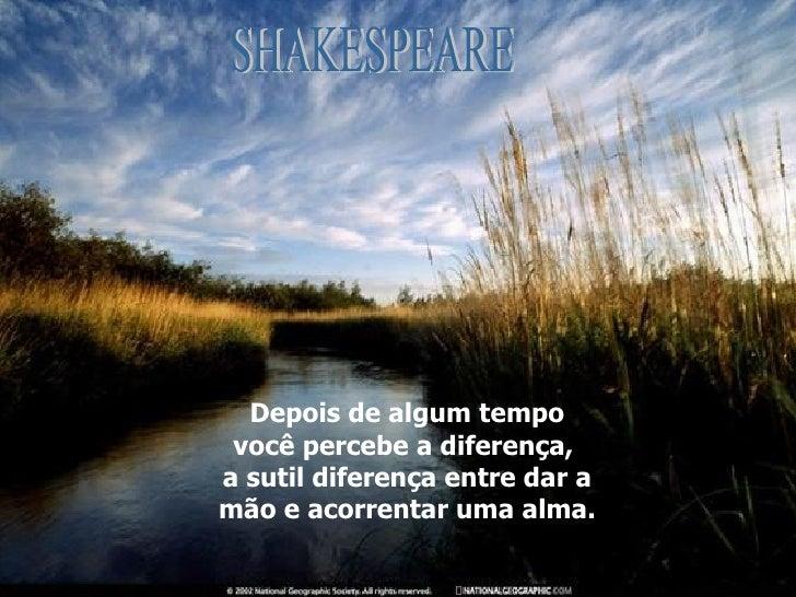 Depois de algum tempo você percebe a diferença,  a sutil diferença entre dar a mão e acorrentar uma alma. SHAKESPEARE