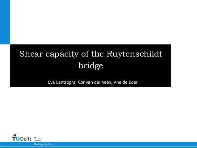 Challenge the future Delft University of Technology Shear capacity of the Ruytenschildt bridge Eva Lantsoght, Cor van der ...
