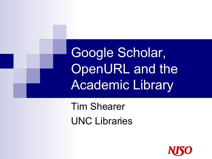 Google Scholar, OpenURL and the Academic Library Tim Shearer UNC Libraries