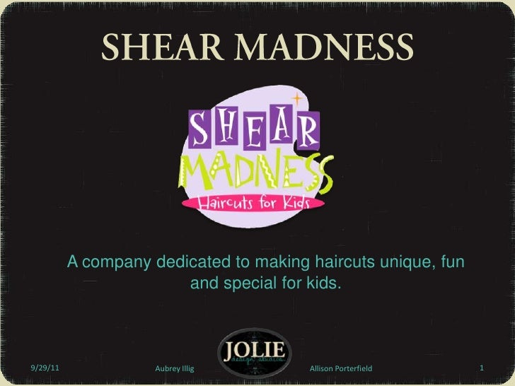 A company dedicated to making haircuts unique, fun and special for kids.<br />9/29/11<br />SHEAR MADNESS<br />Aubrey Illig...