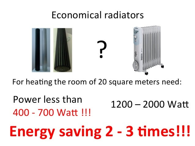 Economical	radiators	 ? For	hea2ng	the	room	of	20	square	meters	need:	 Power	less	than	 400	-	700	Wa@	!!!	 1200	–	2000	Wa@...
