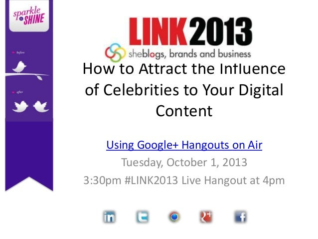 How to Attract the Influence of Celebrities to Your Digital Content Using Google+ Hangouts on Air Tuesday, October 1, 2013...