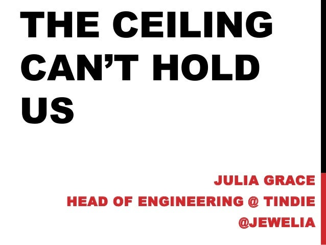 THE CEILING CAN'T HOLD US JULIA GRACE HEAD OF ENGINEERING @ TINDIE @JEWELIA