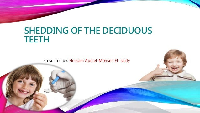 SHEDDING OF THE DECIDUOUS TEETH Presented by: Hossam Abd el-Mohsen El- saidy