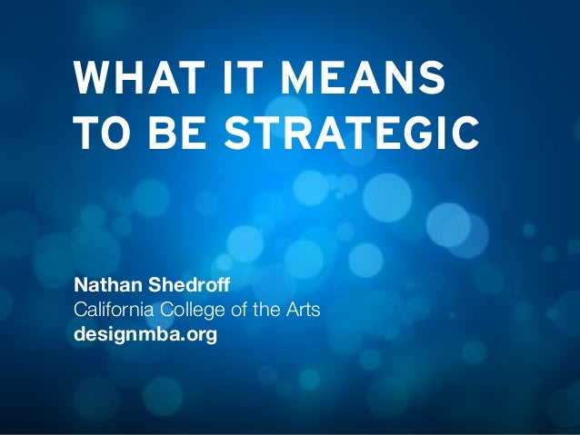 WHAT IT MEANS TO BE STRATEGIC Nathan Shedroff California College of the Arts designmba.org