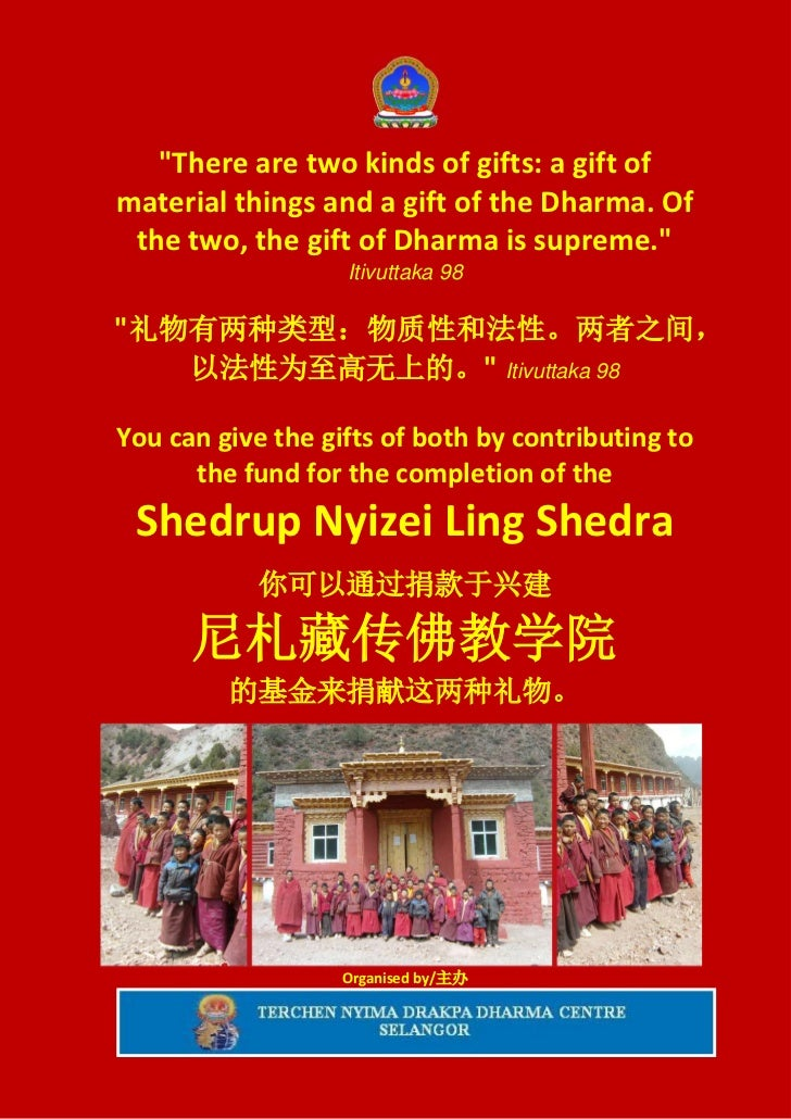 """There are two kinds of gifts: a gift ofmaterial things and a gift of the Dharma. Of the two, the gift of Dharma is suprem..."