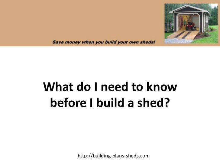What do I need to know before I build a shed?     http://building-plans-sheds.com