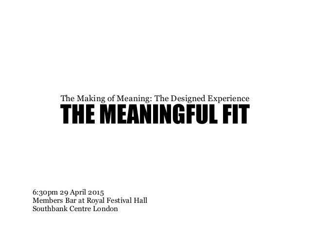 THE MEANINGFUL FIT The Making of Meaning: The Designed Experience 6:30pm 29 April 2015 Members Bar at Royal Festival Hall ...