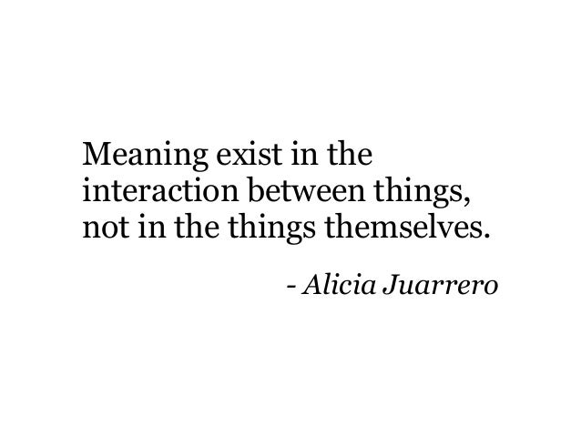 Meaning exist in the interaction between things, not in the things themselves. - Alicia Juarrero