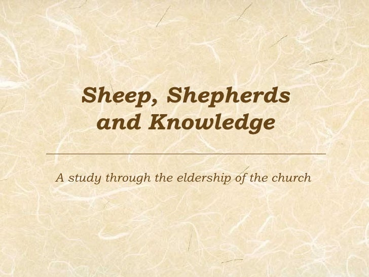 Sheep, Shepherds and Knowledge A study through the eldership of the church