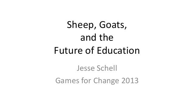 Sheep, Goats,and theFuture of EducationJesse SchellGames for Change 2013