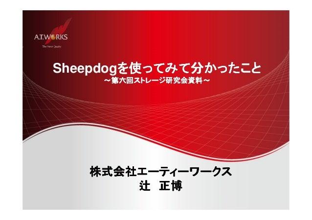 Sheepdogを使ってみて分かったこと  ~~第六回ストレージ研究会資料~~~~  株式会社エーティーワークス 辻正博