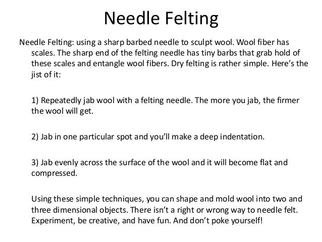 Needle Felting Needle Felting: using a sharp barbed needle to sculpt wool. Wool fiber has scales. The sharp end of the fel...