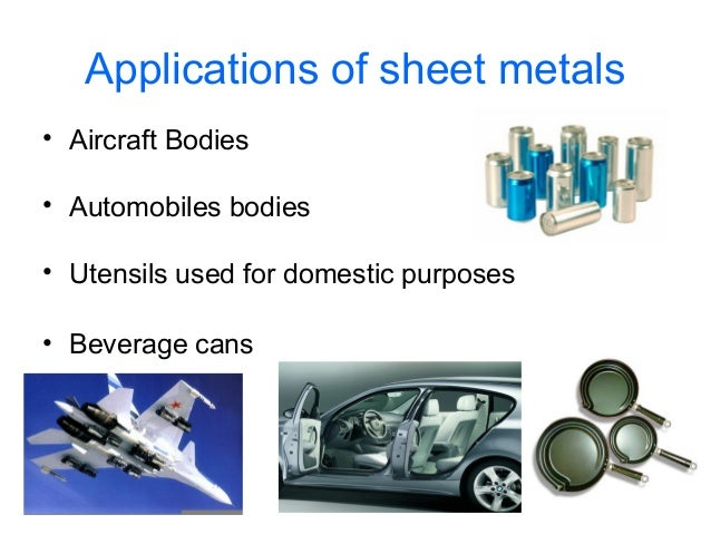 Applications of sheet metals • Aircraft Bodies • Automobiles bodies • Utensils used for domestic purposes • Beverage cans