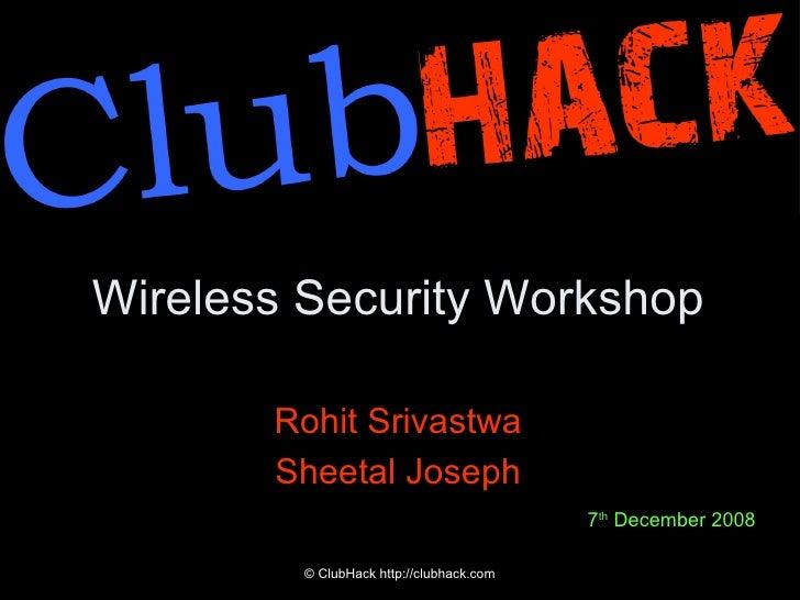 Wireless Security Workshop <ul><li>Rohit Srivastwa </li></ul><ul><li>Sheetal Joseph </li></ul>© ClubHack http://clubhack.c...