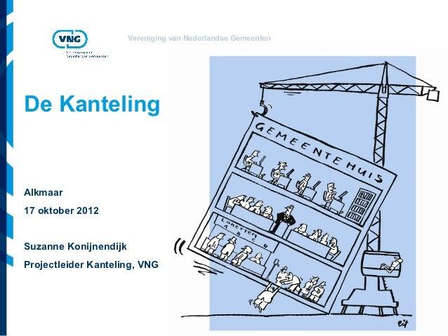 Vereniging van Nederlandse GemeentenDe KantelingAlkmaar17 oktober 2012Suzanne KonijnendijkProjectleider Kanteling, VNG