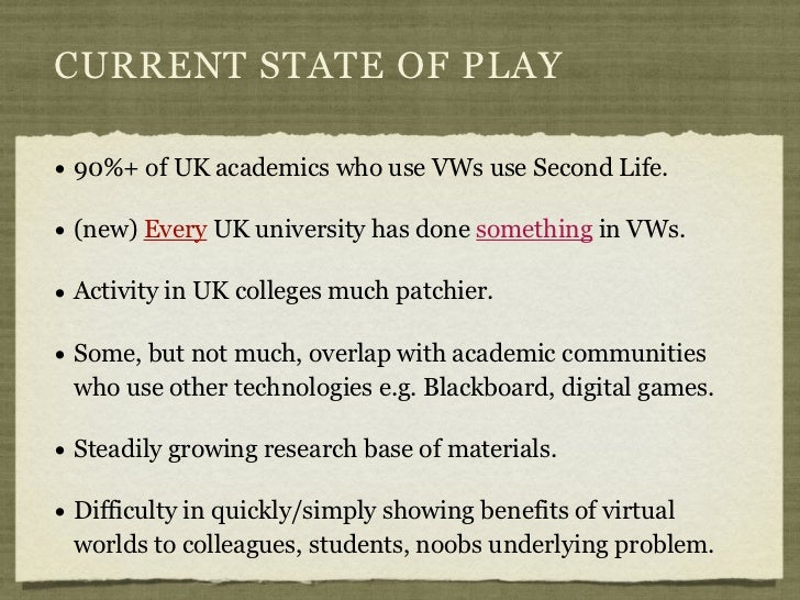 CURRENT STATE OF PLAY• 90%+ of UK academics who use VWs use Second Life.• (new) Every UK university has done something in ...