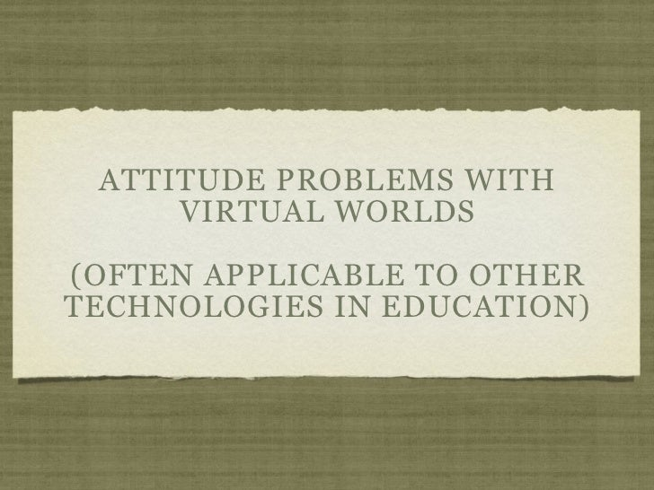 ATTITUDE PROBLEMS WITH     VIRTUAL WORLDS(OFTEN APPLICABLE TO OTHERTECHNOLOGIES IN EDUCATION)