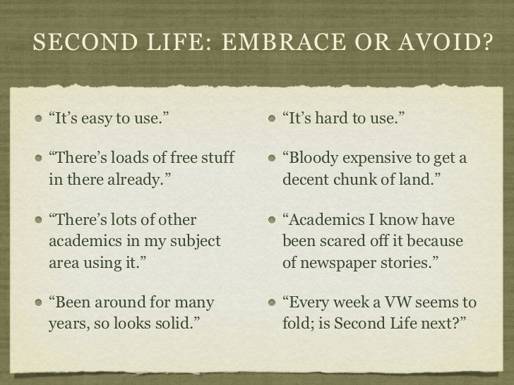 """SECOND LIFE: EMBRACE OR AVOID? """"It's easy to use.""""            """"It's hard to use."""" """"There's loads of free stuff   """"Bloody e..."""