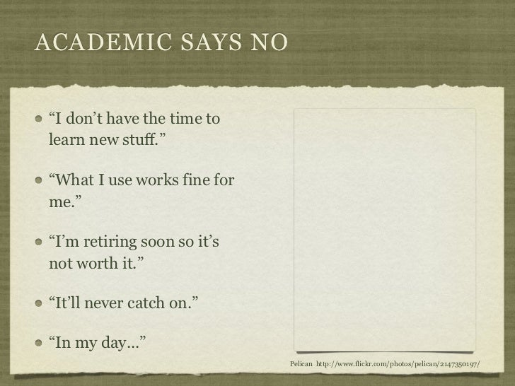 """ACADEMIC SAYS NO""""I don't have the time tolearn new stuff.""""""""What I use works fine forme.""""""""I'm retiring soon so it'snot wort..."""