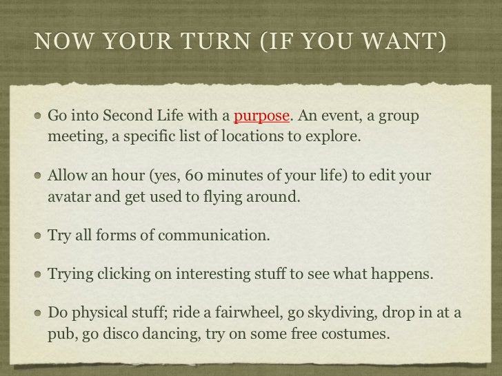 NOW YOUR TURN (IF YOU WANT)Go into Second Life with a purpose. An event, a groupmeeting, a specific list of locations to e...