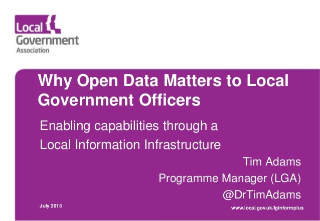 Why Open Data Matters to Local Government Officers Enabling capabilities through a Local Information Infrastructure Tim Ad...
