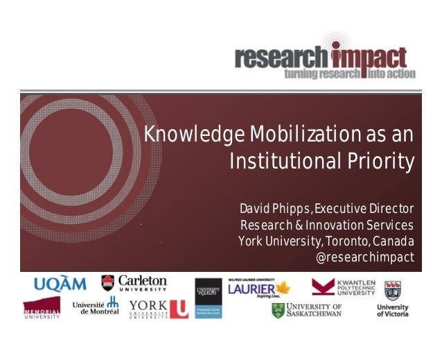 Knowledge Mobilization as an Institutional Priority David Phipps, Executive Director Research & Innovation Services York U...