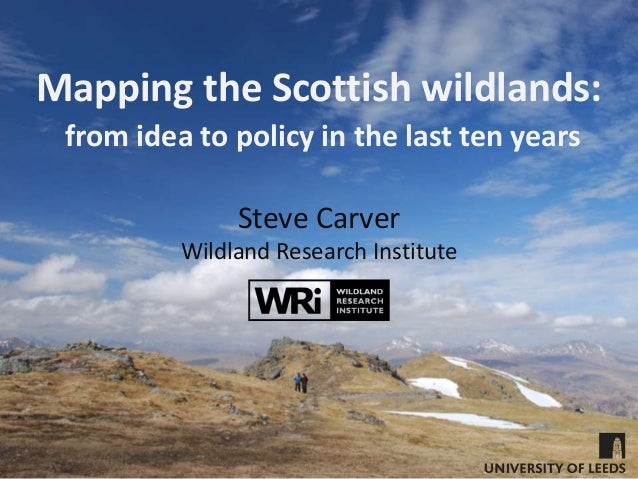 Mapping the Scottish wildlands: from idea to policy in the last ten years Steve Carver Wildland Research Institute