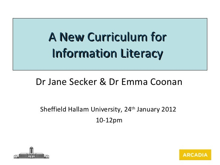A New Curriculum for Information Literacy Dr Jane Secker & Dr Emma Coonan Sheffield Hallam University, 24 th  January 2012...