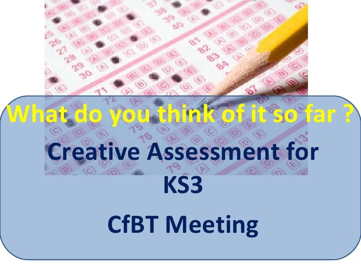 What do you think of it so far ? Creative Assessment for KS3 CfBT Meeting
