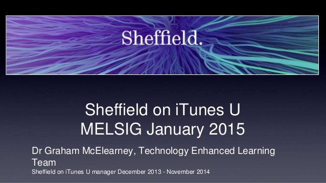 Sheffield on iTunes U MELSIG January 2015 Dr Graham McElearney, Technology Enhanced Learning Team Sheffield on iTunes U ma...