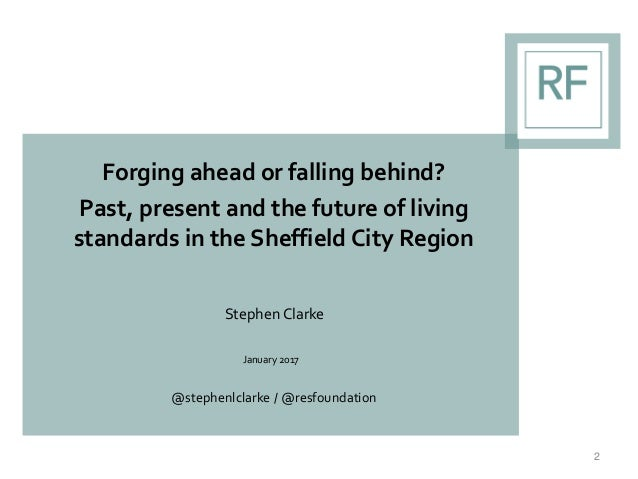 Forging ahead or falling behind? Past, present and the future of living standards in the Sheffield City Region Stephen Cla...