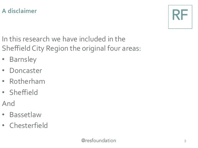 A disclaimer 3 In this research we have included in the Sheffield City Region the original four areas: • Barnsley • Doncas...