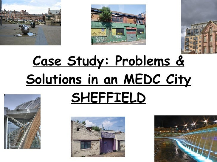 Case Study: Problems & Solutions in an MEDC City SHEFFIELD