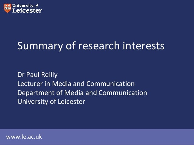 www.le.ac.uk Summary of research interests Dr Paul Reilly Lecturer in Media and Communication Department of Media and Comm...