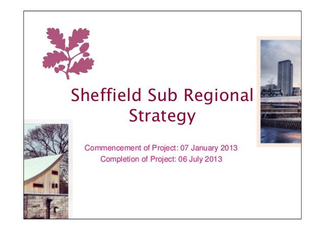 Sheffield Sub Regional       Strategy Commencement of Project: 07 January 2013    Completion of Project: 06 July 2013