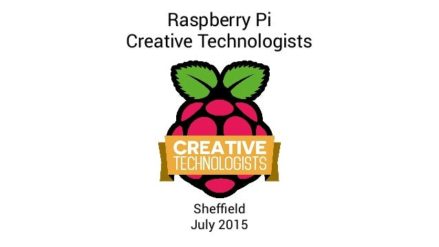 Raspberry Pi Creative Technologists Sheffield July 2015