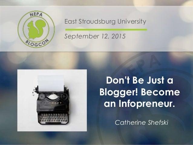 Don't Be Just a Blogger! Become an Infopreneur. East Stroudsburg University September 12, 2015 Catherine Shefski