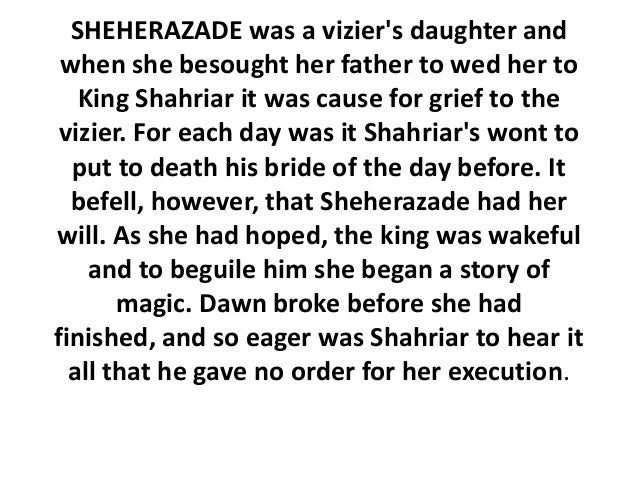 SHEHERAZADE was a viziers daughter and when she besought her father to wed her to   King Shahriar it was cause for grief t...